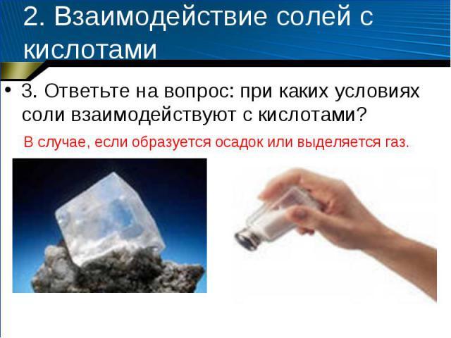 2. Взаимодействие солей с кислотами 3. Ответьте на вопрос: при каких условиях соли взаимодействуют с кислотами? В случае, если образуется осадок или выделяется газ.