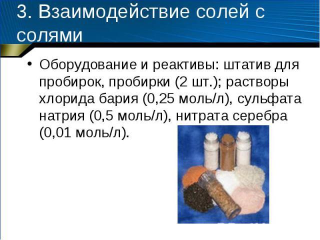 3. Взаимодействие солей с солями Оборудование и реактивы: штатив для пробирок, пробирки (2 шт.); растворы хлорида бария (0,25 моль/л), сульфата натрия (0,5 моль/л), нитрата серебра (0,01 моль/л).