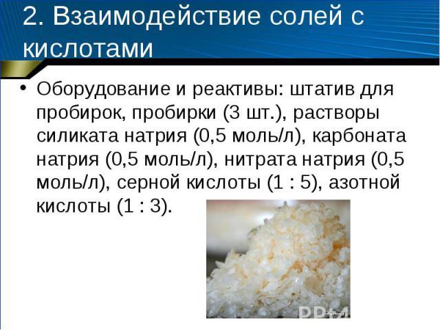 2. Взаимодействие солей с кислотами Оборудование и реактивы: штатив для пробирок, пробирки (3 шт.), растворы силиката натрия (0,5 моль/л), карбоната натрия (0,5 моль/л), нитрата натрия (0,5 моль/л), серной кислоты (1 : 5), азотной кислоты (1 : 3).