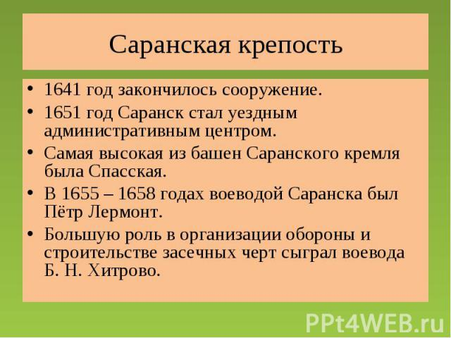 Саранская крепость 1641 год закончилось сооружение.1651 год Саранск стал уездным административным центром.Самая высокая из башен Саранского кремля была Спасская.В 1655 – 1658 годах воеводой Саранска был Пётр Лермонт.Большую роль в организации оборон…