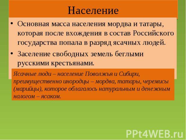 Население Основная масса населения мордва и татары, которая после вхождения в состав Российского государства попала в разряд ясачных людей.Заселение свободных земель беглыми русскими крестьянами.Ясачные люди – население Поволжья и Сибири, преимущест…