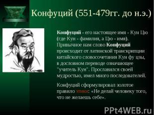 Конфуций (551-479гг. до н.э.) Конфуций - его настоящее имя - Кун Цю (где Кун - ф