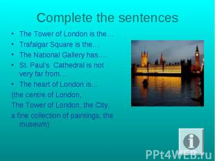 Complete the sentences The Тower of London is the…Trafalgar Square is the…The Na