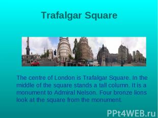 Trafalgar Square The centre of London is Trafalgar Square. In the middle of the