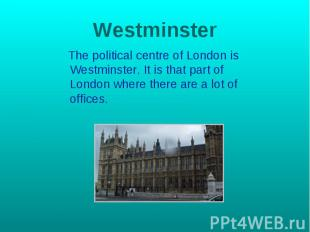 Westminster The political centre of London is Westminster. It is that part of Lo