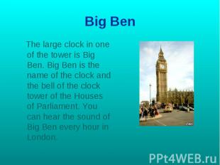 Big Ben The large clock in one of the tower is Big Ben. Big Ben is the name of t