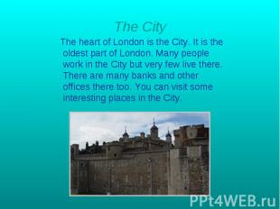 The City The heart of London is the City. It is the oldest part of London. Many