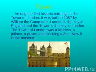 Tower Among the first historic buildings is the Tower of London. It was built in