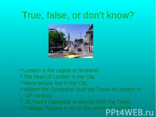 True, false, or don't know? London is the capital of Scotland.The heart of Londo
