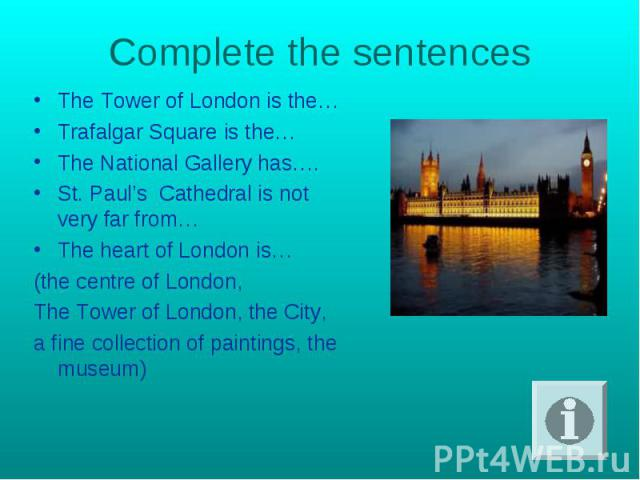 Complete the sentences The Тower of London is the…Trafalgar Square is the…The National Gallery has….St. Paul's Cathedral is not very far from…The heart of London is…(the centre of London,The Tower of London, the City,a fine collection of paintings, …
