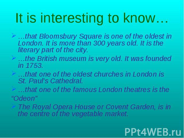 It is interesting to know… …that Bloomsbury Square is one of the oldest in London. It is more than 300 years old. It is the literary part of the city.…the British museum is very old. It was founded in 1753.…that one of the oldest churches in London …