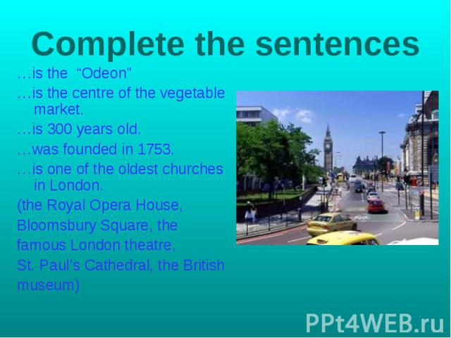 """Complete the sentences …is the """"Odeon""""…is the centre of the vegetable market.…is 300 years old.…was founded in 1753.…is one of the oldest churches in London.(the Royal Opera House,Bloomsbury Square, thefamous London theatre,St. Paul's Cathedral, the…"""