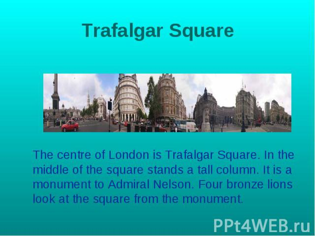 Trafalgar Square The centre of London is Trafalgar Square. In the middle of the square stands a tall column. It is a monument to Admiral Nelson. Four bronze lions look at the square from the monument.