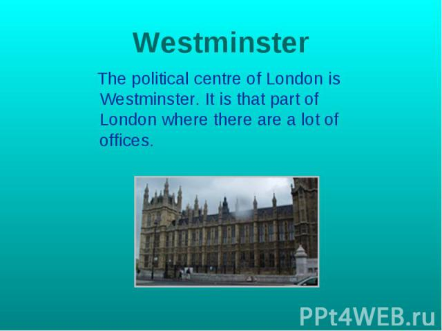 Westminster The political centre of London is Westminster. It is that part of London where there are a lot of offices.