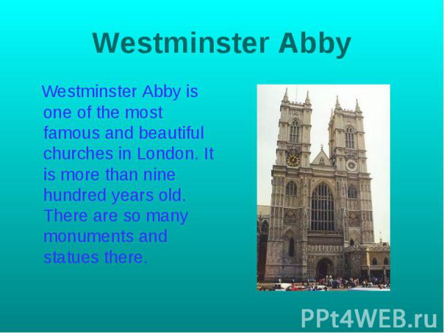 Westminster Abby Westminster Abby is one of the most famous and beautiful churches in London. It is more than nine hundred years old. There are so many monuments and statues there.