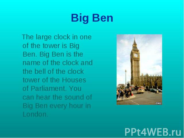 Big Ben The large clock in one of the tower is Big Ben. Big Ben is the name of the clock and the bell of the clock tower of the Houses of Parliament. You can hear the sound of Big Ben every hour in London.