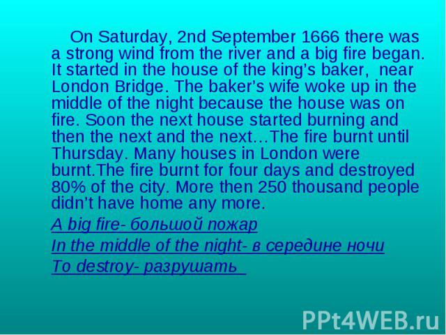 On Saturday, 2nd September 1666 there was a strong wind from the river and a big fire began. It started in the house of the king's baker, near London Bridge. The baker's wife woke up in the middle of the night because the house was on fire. Soon the…
