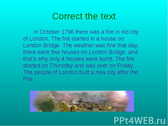 Correct the text In October 1796 there was a fire in old city of London. The fire started in a house on London Bridge. The weather was fine that day, there were few houses on London Bridge, and that's why only 4 houses were burnt. The fire started o…