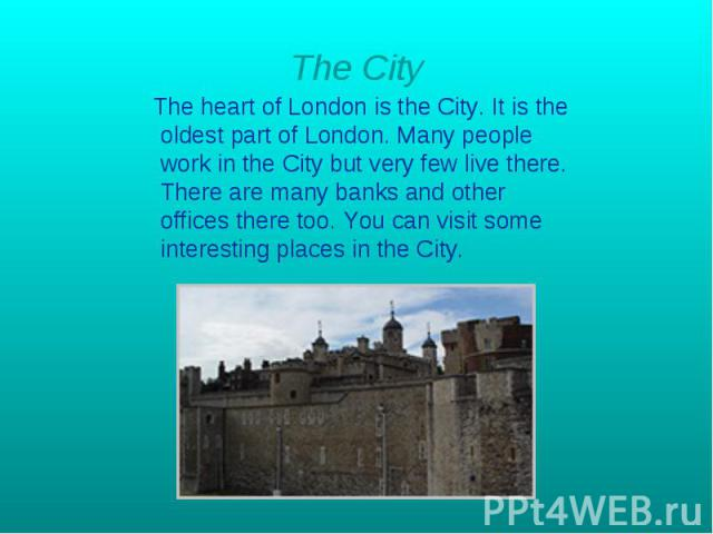 The City The heart of London is the City. It is the oldest part of London. Many people work in the City but very few live there. There are many banks and other offices there too. You can visit some interesting places in the City.