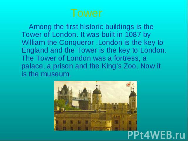 Tower Among the first historic buildings is the Tower of London. It was built in 1087 by William the Conqueror .London is the key to England and the Tower is the key to London. The Tower of London was a fortress, a palace, a prison and the King's Zo…