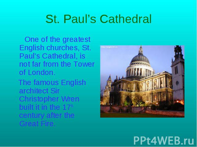St. Paul's Cathedral One of the greatest English churches, St. Paul's Сathedral, is not far from the Tower of London. The famous English architect Sir Christopher Wren built it in the 17th century after the Great Fire.