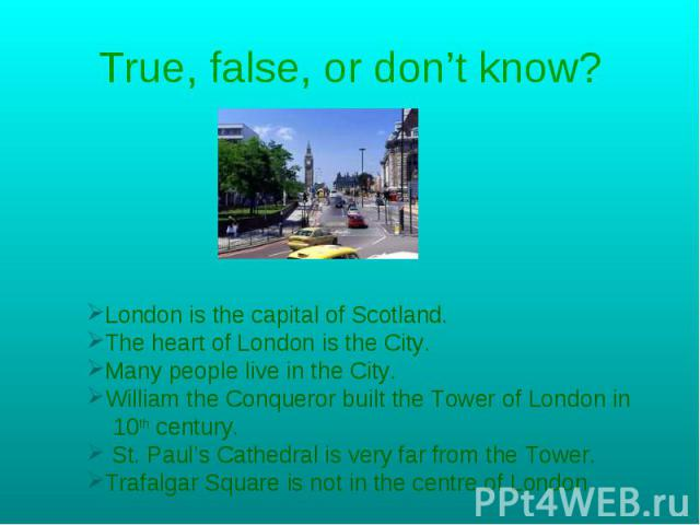 True, false, or don't know? London is the capital of Scotland.The heart of London is the City.Many people live in the City.William the Conqueror built the Tower of London in 10th century. St. Paul's Cathedral is very far from the Tower.Trafalgar Squ…