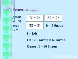 Решение задач Дано:N = 32к=12I - ?I = k•bI = 12•5 битов = 60 битовОтвет: I = 60
