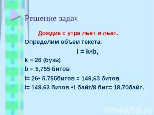 Решение задач Дождик с утра льет и льет.Определим объем текста.I = k•b, k = 26 (