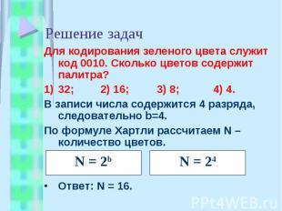 Решение задач Для кодирования зеленого цвета служит код 0010. Сколько цветов сод