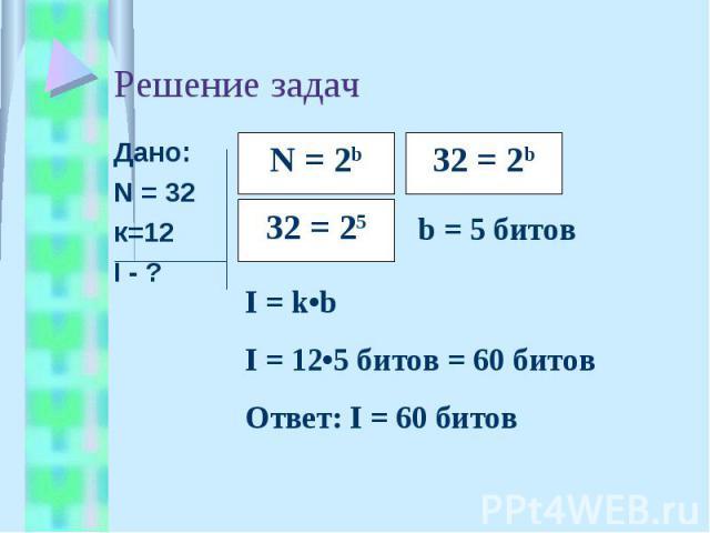 Решение задач Дано:N = 32к=12I - ?I = k•bI = 12•5 битов = 60 битовОтвет: I = 60 битов