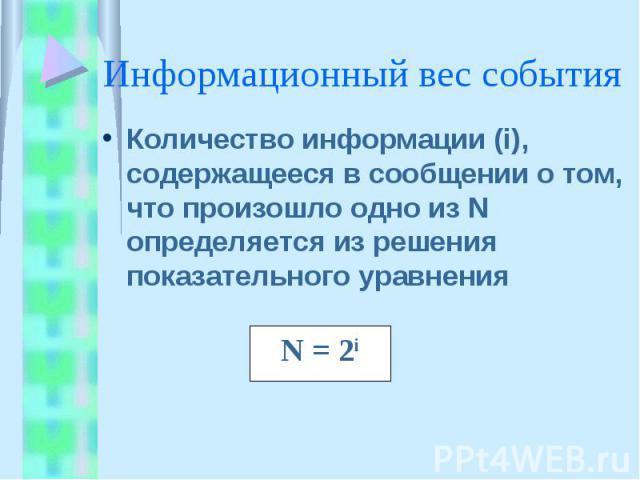 Информационный вес события Количество информации (i), содержащееся в сообщении о том, что произошло одно из N определяется из решения показательного уравнения
