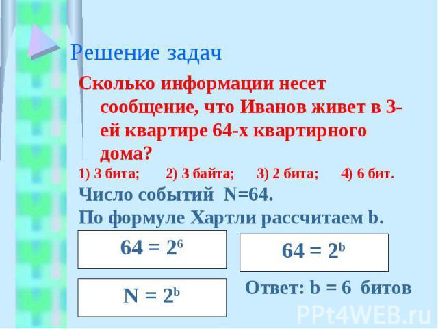 Решение задач Сколько информации несет сообщение, что Иванов живет в 3-ей квартире 64-х квартирного дома?1) 3 бита;2) 3 байта; 3) 2 бита;4) 6 бит.Число событий N=64.По формуле Хартли рассчитаем b. Ответ: b = 6 битов