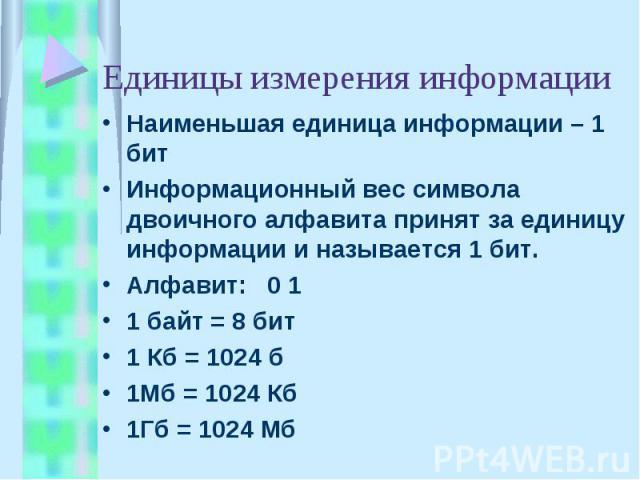 Единицы измерения информации Наименьшая единица информации – 1 битИнформационный вес символа двоичного алфавита принят за единицу информации и называется 1 бит.Алфавит: 0 11 байт = 8 бит1 Кб = 1024 б1Мб = 1024 Кб1Гб = 1024 Мб