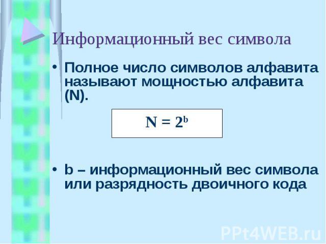 Информационный вес символа Полное число символов алфавита называют мощностью алфавита (N).b – информационный вес символа или разрядность двоичного кода