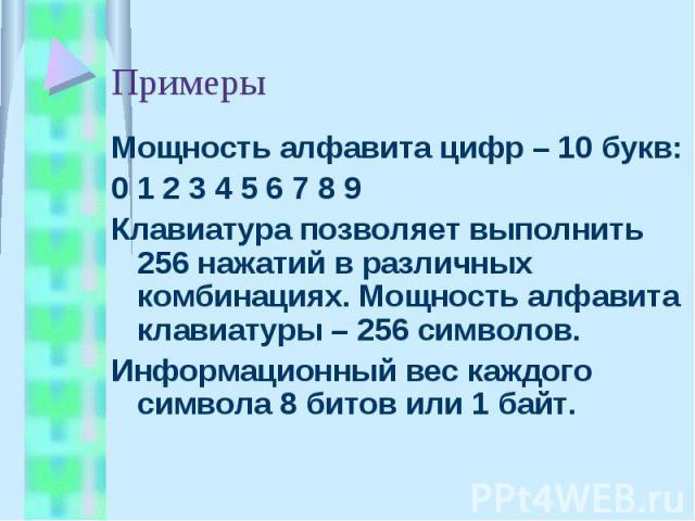 Примеры Мощность алфавита цифр – 10 букв:0 1 2 3 4 5 6 7 8 9Клавиатура позволяет выполнить 256 нажатий в различных комбинациях. Мощность алфавита клавиатуры – 256 символов.Информационный вес каждого символа 8 битов или 1 байт.