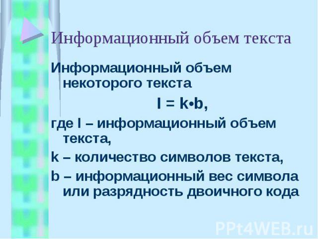 Информационный объем текста Информационный объем некоторого текста I = k•b, где I – информационный объем текста,k – количество символов текста,b – информационный вес символа или разрядность двоичного кода