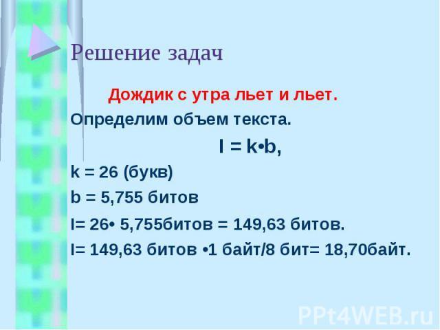 Решение задач Дождик с утра льет и льет.Определим объем текста.I = k•b, k = 26 (букв)b = 5,755 битовI= 26• 5,755битов = 149,63 битов.I= 149,63 битов •1 байт/8 бит= 18,70байт.