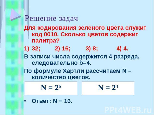 Решение задач Для кодирования зеленого цвета служит код 0010. Сколько цветов содержит палитра?32;2) 16;3) 8;4) 4.В записи числа содержится 4 разряда, следовательно b=4.По формуле Хартли рассчитаем N – количество цветов.Ответ: N = 16.