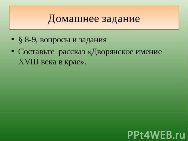 Домашнее задание § 8-9, вопросы и заданияСоставьте рассказ «Дворянское имение XVIII века в крае».