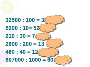 32500 : 100 = 3255200 : 10= 520 210 : 30 = 7 2600 : 200 = 13480 : 40 = 12 607000