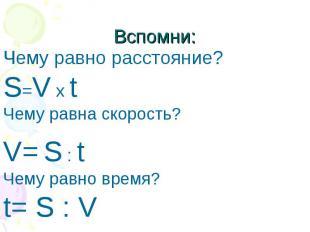 Вспомни: Чему равно расстояние?S=V x tЧему равна скорость?V= S : tЧему равно вре