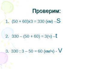 Проверим: (50 + 60)х3 = 330 (км) –S330 – (50 + 60) = 3(ч) –t3. 330 : 3 – 50 = 60