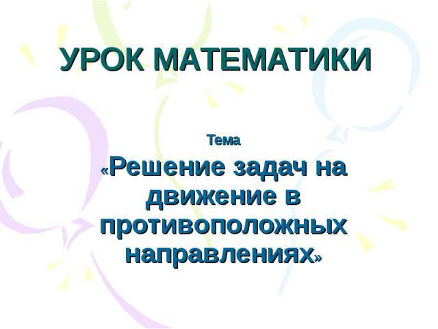 УРОК МАТЕМАТИКИ Тема«Решение задач на движение в противоположных направлениях»