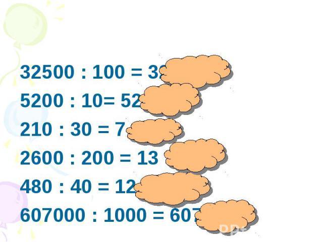 32500 : 100 = 3255200 : 10= 520 210 : 30 = 7 2600 : 200 = 13480 : 40 = 12 607000 : 1000 = 607