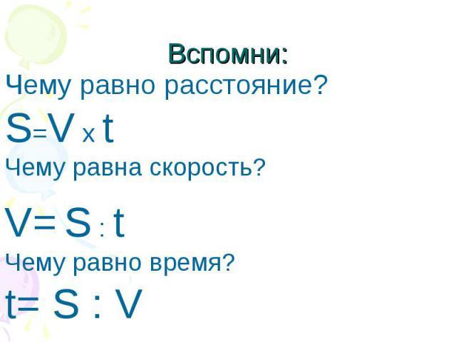 Вспомни: Чему равно расстояние?S=V x tЧему равна скорость?V= S : tЧему равно время?t= S : V