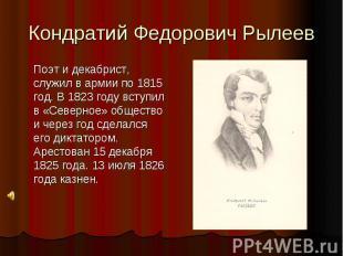 Кондратий Федорович Рылеев Поэт и декабрист, служил в армии по 1815 год. В 1823