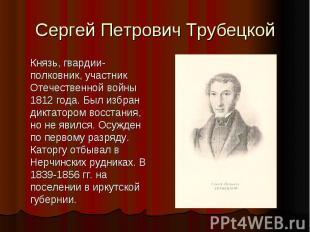 Сергей Петрович Трубецкой Князь, гвардии-полковник, участник Отечественной войны