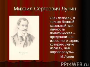 Михаил Сергеевич Лунин «Как человек, я только бедный ссыльный, как личность поли