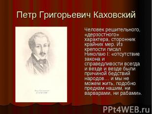 Петр Григорьевич Каховский Человек решительного, «дерзостного» характера, сторон