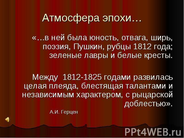 Атмосфера эпохи… «…в ней была юность, отвага, ширь, поэзия, Пушкин, рубцы 1812 года; зеленые лавры и белые кресты. Между 1812-1825 годами развилась целая плеяда, блестящая талантами и независимым характером, с рыцарской доблестью».А.И. Герцен